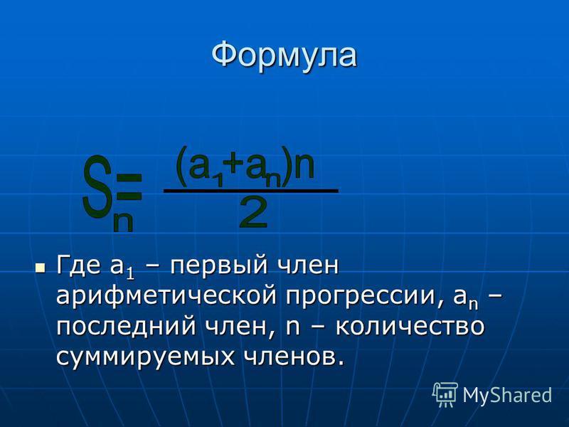 Формула Где а 1 – первый член арифметической прогрессии, а n – последний член, n – количество суммируемых членов. Где а 1 – первый член арифметической прогрессии, а n – последний член, n – количество суммируемых членов.