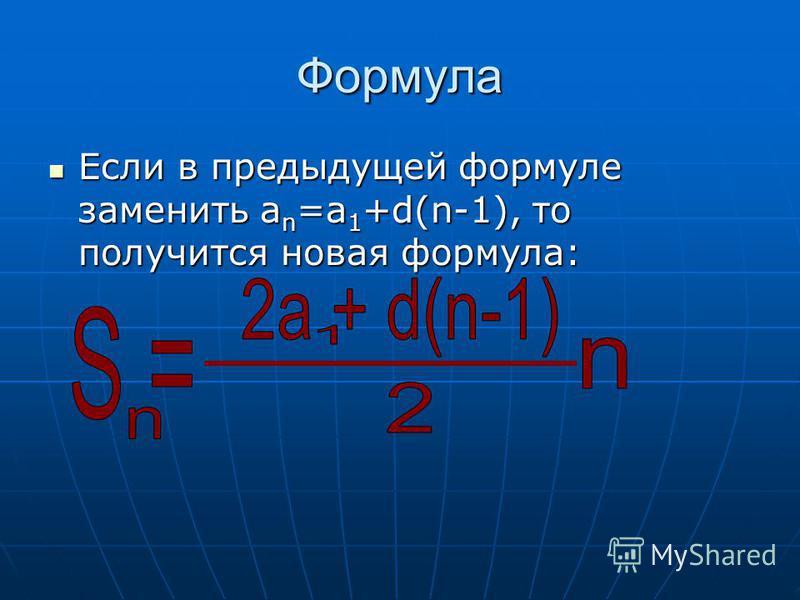 Формула Если в предыдущей формуле заменить а n =а 1 +d(n-1), то получится новая формула: Если в предыдущей формуле заменить а n =а 1 +d(n-1), то получится новая формула: