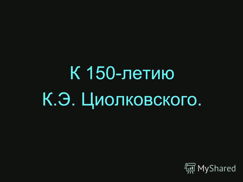 К 150-летию К.Э. Циолковского.