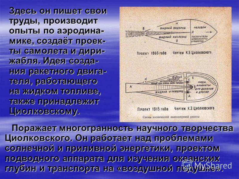 Здесь он пишет свои труды, производит опыты по аэродина- мике, создаёт проекты самолета и дирижабля. Идея создания ракетного двигателя, работающего на жидком топливе, также принадлежит Циолковскому. Поражает многогранность научного творчества Циолков