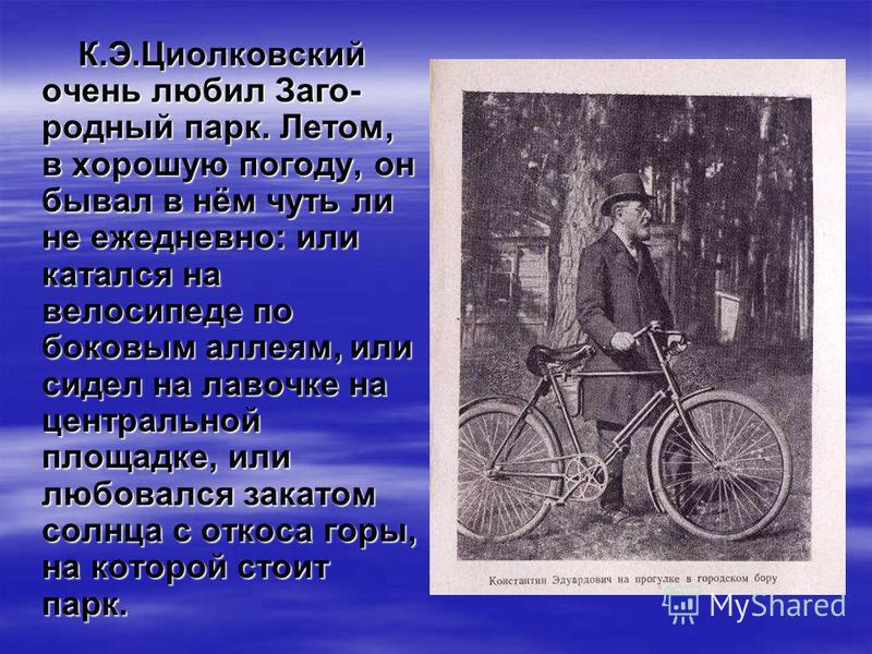 К.Э.Циолковский очень любил Заго- родный парк. Летом, в хорошую погоду, он бывал в нём чуть ли не ежедневно: или катался на велосипеде по боковым аллеям, или сидел на лавочке на центральной площадке, или любовался закатом солнца с откоса горы, на кот