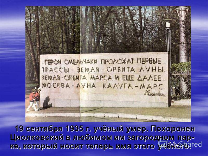 19 сентября 1935 г. учёный умер. Похоронен Циолковский в любимом им загородном парке, который носит теперь имя этого учёного.