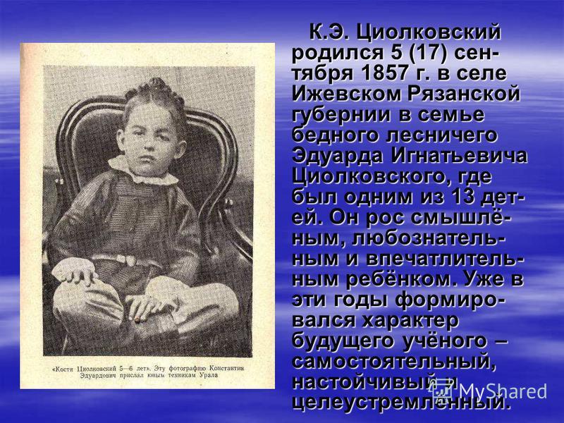 К.Э. Циолковский родился 5 (17) сентября 1857 г. в селе Ижевском Рязанской губернии в семье бедного лесничего Эдуарда Игнатьевича Циолковского, где был одним из 13 дет- ей. Он рос смышлё- ним, любознатель- ним и впечатлитель- ним ребёнком. Уже в эти