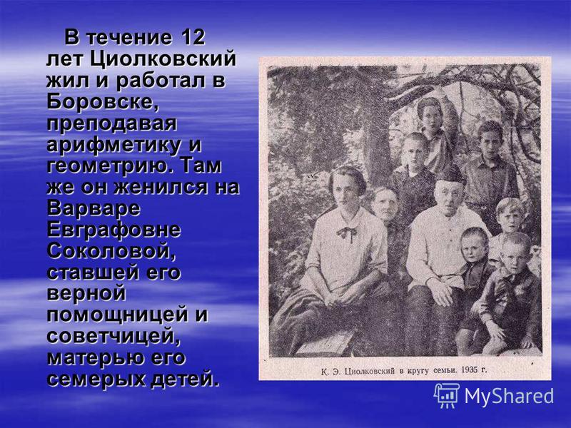 В течение 12 лет Циолковский жил и работал в Боровске, преподавая арифметику и геометрию. Там же он женился на Варваре Евграфовне Соколовой, ставшей его верной помощницей и советчицей, матерью его семерых детей.