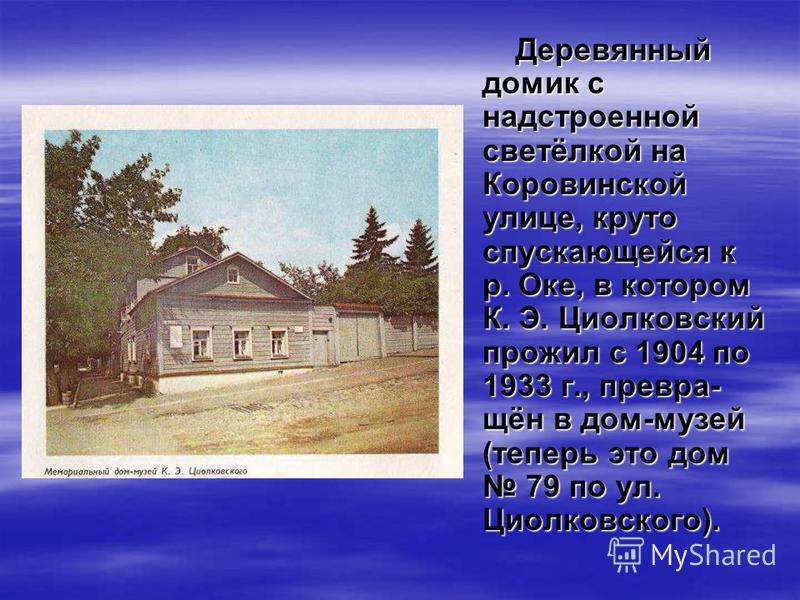 Деревянный домик с надстроенной светёлкой на Коровинской улице, круто спускающейся к р. Оке, в котором К. Э. Циолковский прожил с 1904 по 1933 г., превра- щён в дом-музей (теперь это дом 79 по ул. Циолковского).