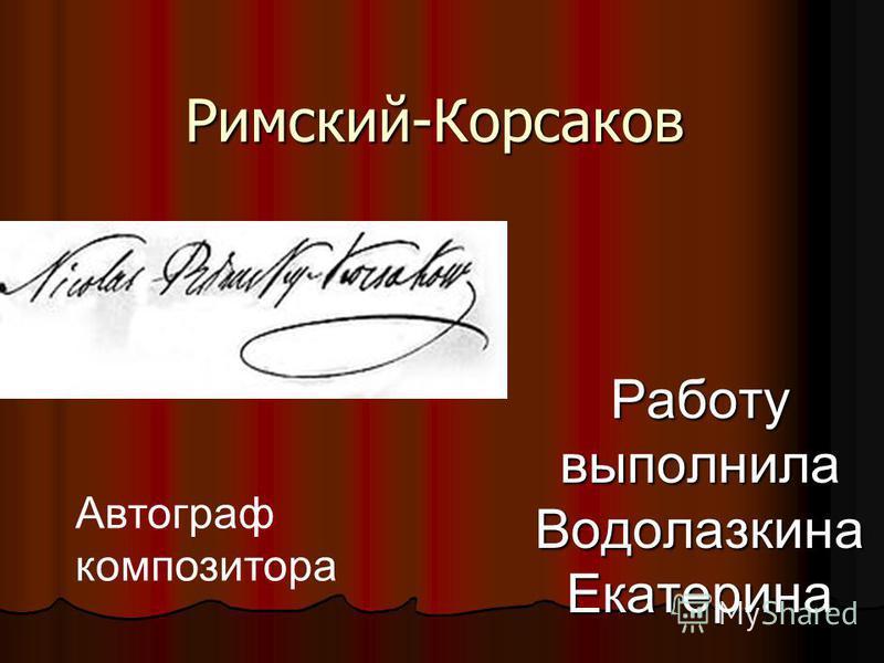 Римский-Корсаков Работу выполнила Водолазкина Екатерина Автограф композитора