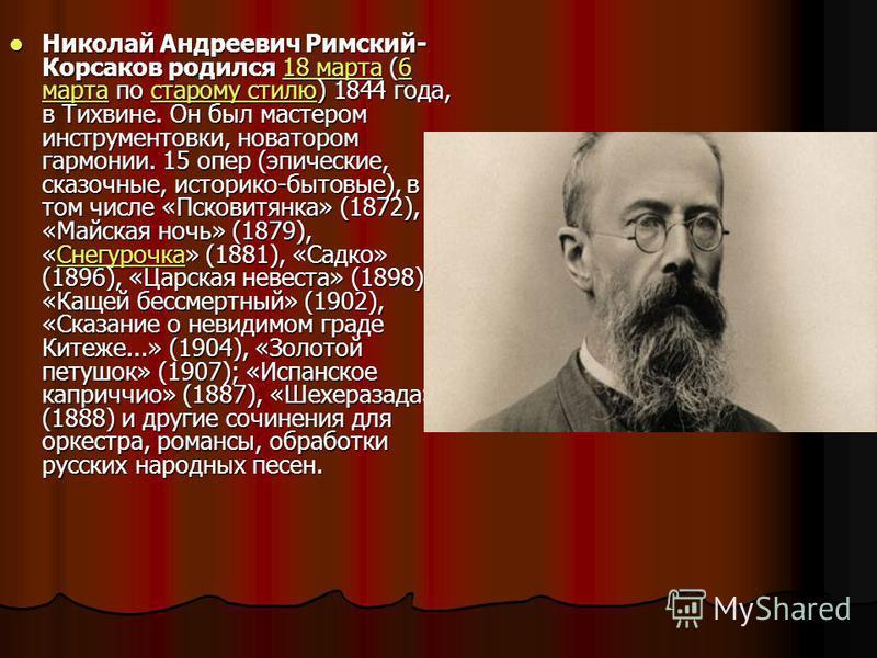 Николай Андреевич Римский- Корсаков родился 18 марта (6 марта по старому стилю) 1844 года, в Тихвине. Он был мастером инструментовки, новатором гармонии. 15 опер (эпические, сказочные, историко-бытовые), в том числе «Псковитянка» (1872), «Майская ноч