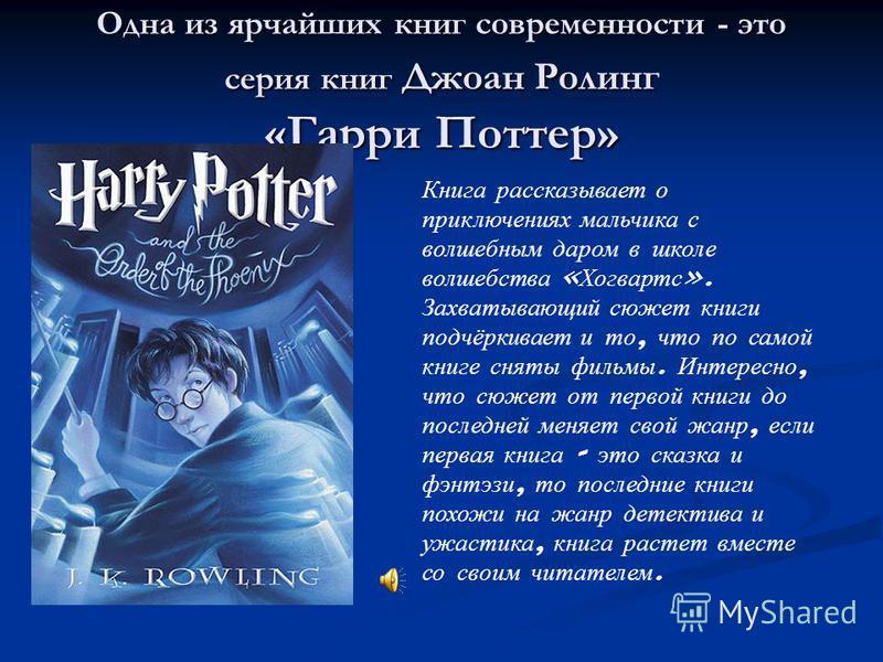 Одна из ярчайших книг современности - это серия книг Джоан Ролинг «Гарри Поттер» Книга рассказывает о приключениях мальчика с волшебным даром в школе волшебства « Хогвартс ». Захватывающий сюжет книги подчёркивает и то, что по самой книге сняты фильм