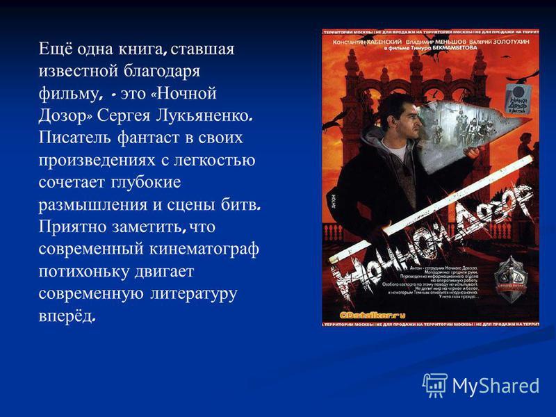 Ещё одна книга, ставшая известной благодаря фильму, - это « Ночной Дозор » Сергея Лукьяненко. Писатель фантаст в своих произведениях с легкостью сочетает глубокие размышления и сцены битв. Приятно заметить, что современный кинематограф потихоньку дви