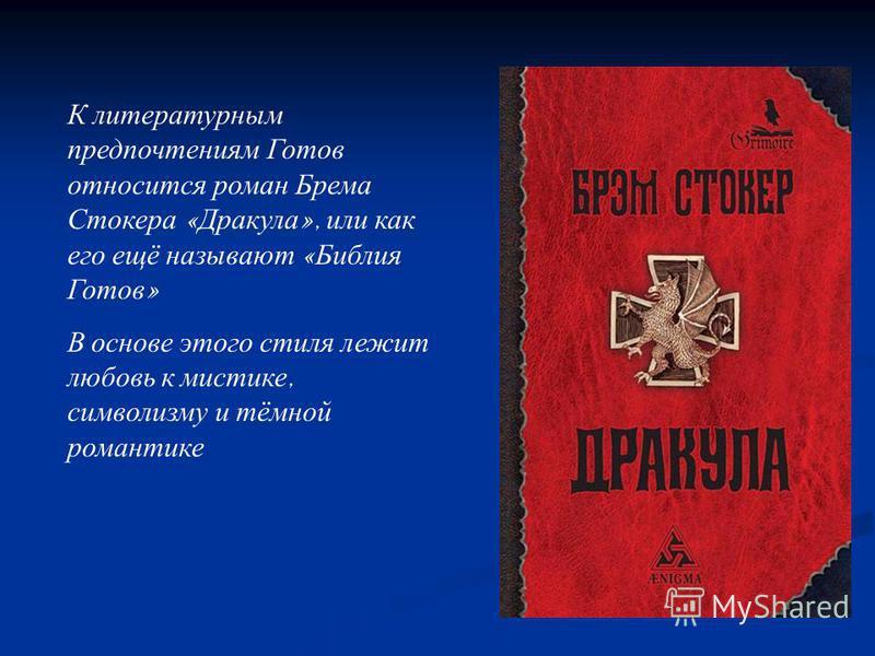 К литературным предпочтениям Готов относится роман Брема Стокера « Дракула », или как его ещё называют « Библия Готов » В основе этого стиля лежит любовь к мистике, символизму и тёмной романтике