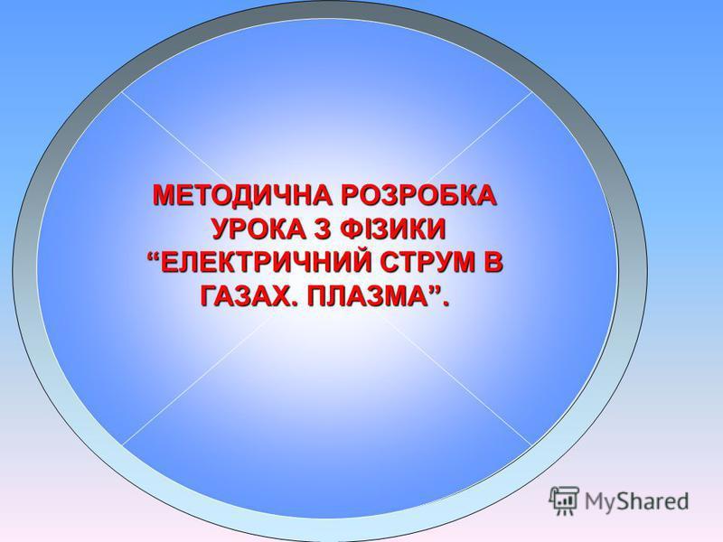 МЕТОДИЧНА РОЗРОБКА УРОКА З ФІЗИКИ ЕЛЕКТРИЧНИЙ СТРУМ В ГАЗАХ. ПЛАЗМА.