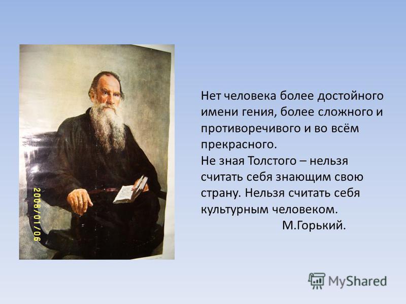 Нет человека более достойного имени гения, более сложного и противоречивого и во всём прекрасного. Не зная Толстого – нельзя считать себя знающим свою страну. Нельзя считать себя культурным человеком. М.Горький.