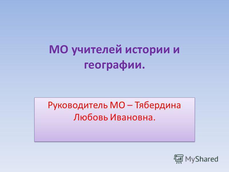 МО учителей истории и географии. Руководитель МО – Тябердина Любовь Ивановна.