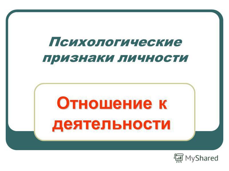 Психологические признаки личности Отношение к деятельности