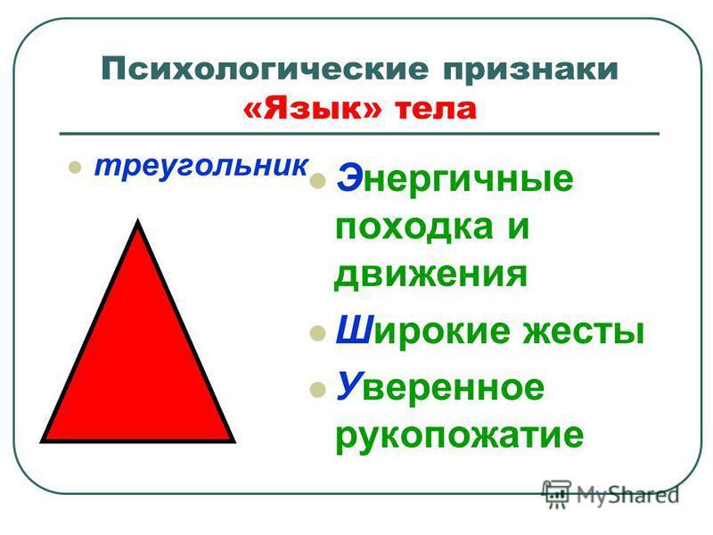 Психологические признаки «Язык» тела треугольник Энергичные походка и движения Широкие жесты Уверенное рукопожатие