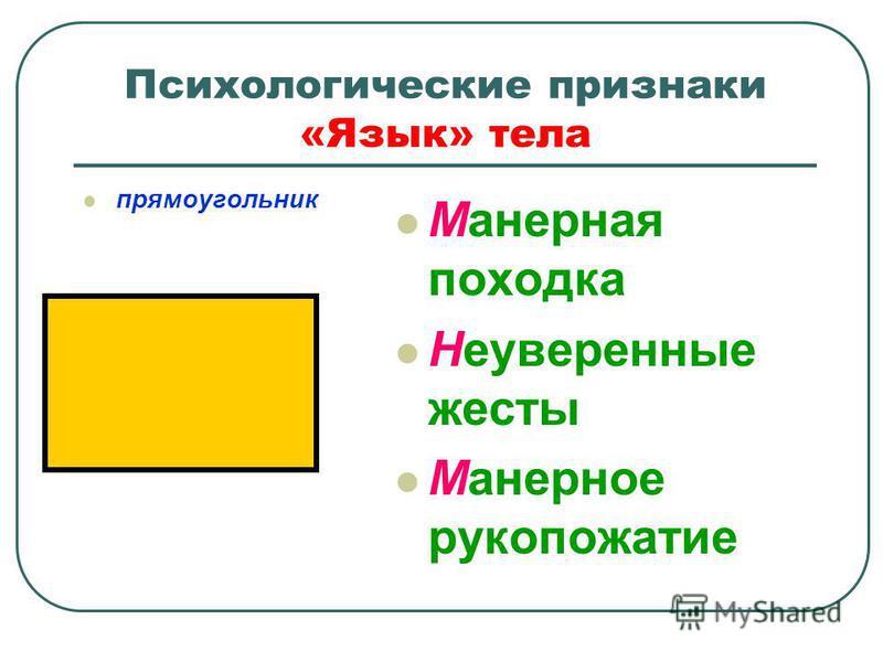 Психологические признаки «Язык» тела прямоугольник Манерная походка Неуверенные жесты Манерное рукопожатие