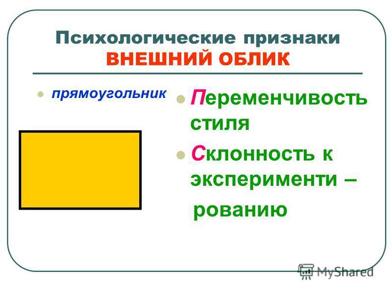 Психологические признаки ВНЕШНИЙ ОБЛИК прямоугольник Переменчивость стиля Склонность к экспериментированию
