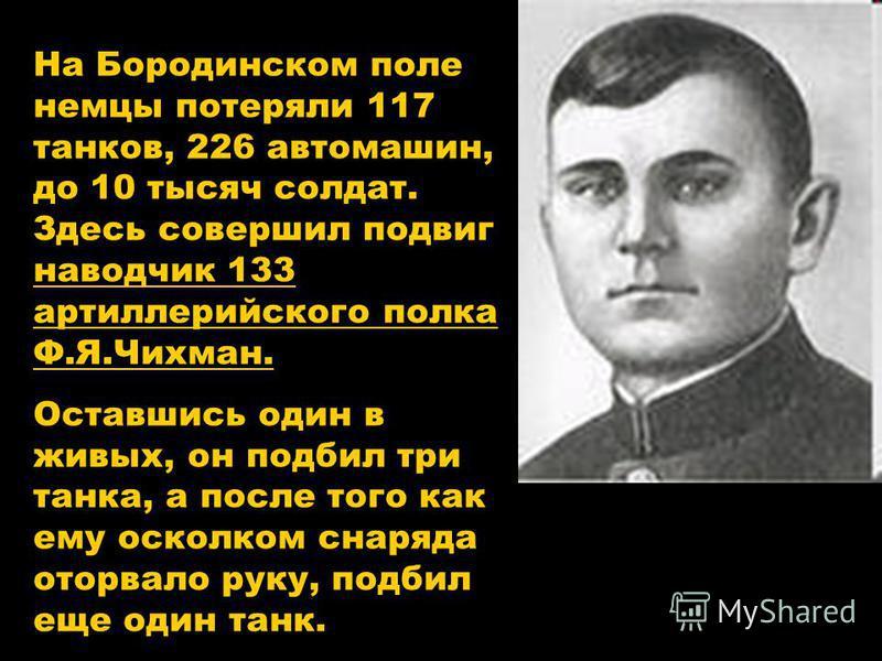 На Бородинском поле немцы потеряли 117 танков, 226 автомашин, до 10 тысяч солдат. Здесь совершил подвиг наводчик 133 артиллерийского полка Ф.Я.Чихман. Оставшись один в живых, он подбил три танка, а после того как ему осколком снаряда оторвало руку, п