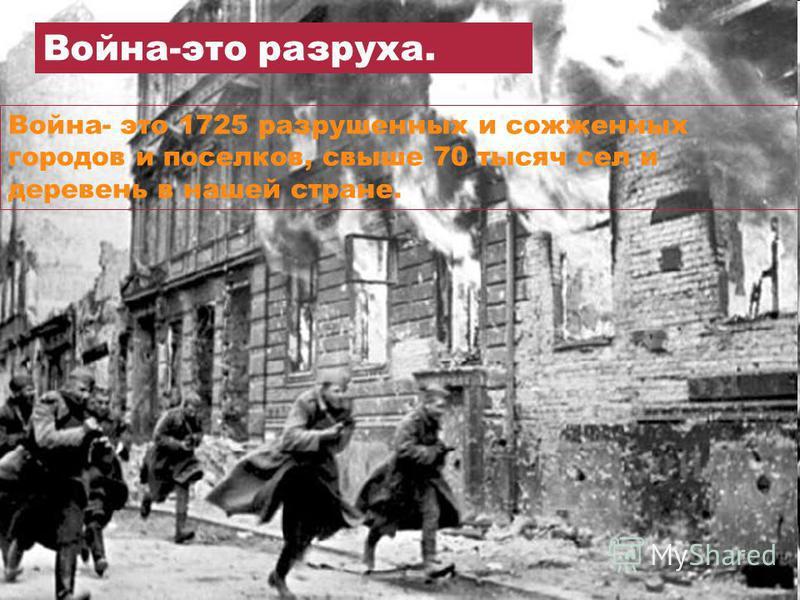 Война-это разруха. Война- это 1725 разрушенных и сожженных городов и поселков, свыше 70 тысяч сел и деревень в нашей стране.