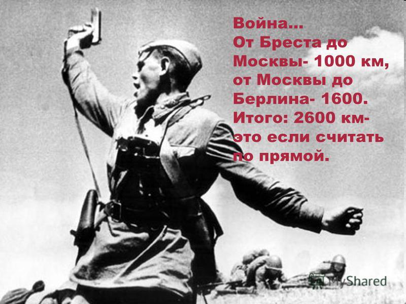 Война… От Бреста до Москвы- 1000 км, от Москвы до Берлина- 1600. Итого: 2600 км- это если считать по прямой.