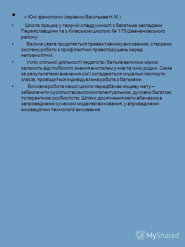 « Юні фенологи» (керівник Васільєва Н.М.) Школа працює у творчій співдружності з багатьма закладами Переяславщини та з Київською школою 175 Шевченківського району. Велика увага приділяється превентивному вихованню, створено систему роботи з профілакт