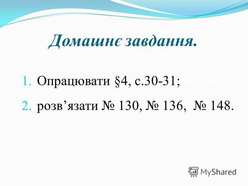 Домашнє завдання. 1. Опрацювати §4, с.30-31; 2. розвязати 130, 136, 148.