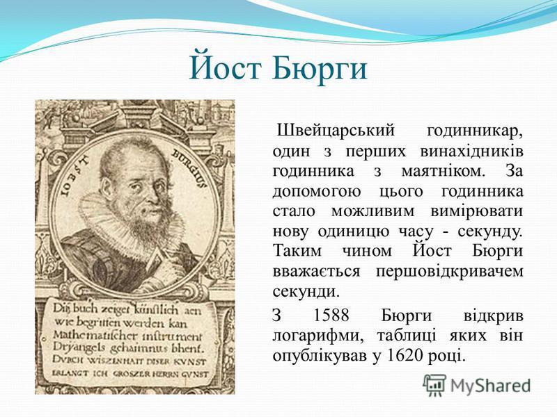 Йост Бюрги Швейцарський годинникар, один з перших винахідників годинника з маятніком. За допомогою цього годинника стало можливим вимірювати нову одиницю часу - секунду. Таким чином Йост Бюрги вважається першовідкривачем секунди. З 1588 Бюрги відкрив