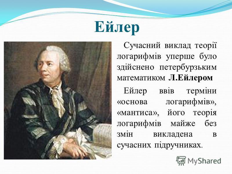 Ейлер Сучасний виклад теорії логарифмів уперше було здійснено петербурзьким математиком Л.Ейлером Ейлер ввів терміни «основа логарифмів», «мантиса», його теорія логарифмів майже без змін викладена в сучасних підручниках.