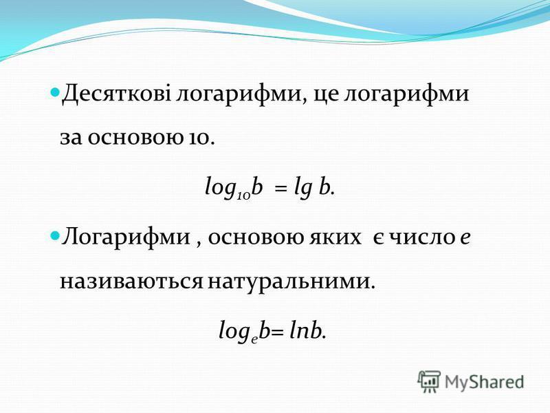 Десяткові логарифми, це логарифми за основою 10. log 10 b = lg b. Логарифми, основою яких є число е називаються натуральними. log е b= lnb.