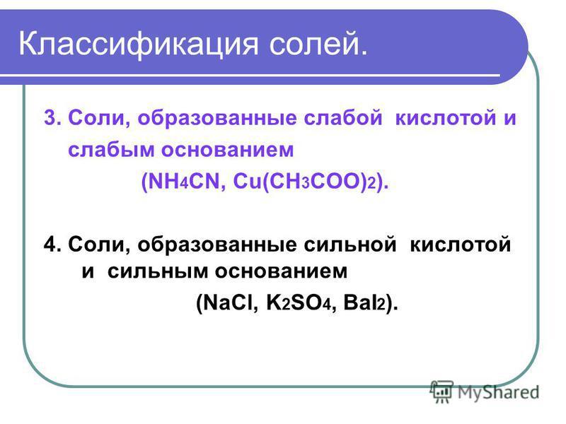 Классификация солей. 3. Соли, образованные слабой кислотой и слабым основанием (NH 4 CN, Cu(CH 3 COO) 2 ). 4. Соли, образованные сильной кислотой и сильным основанием (NaCl, K 2 SO 4, BaI 2 ).