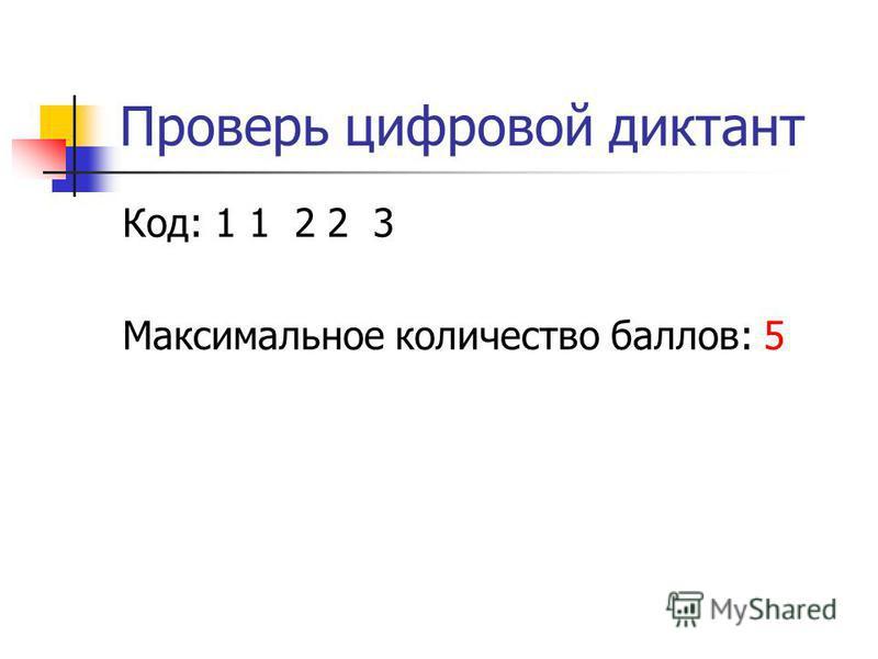 Проверь цифровой диктант Код: 1 1 2 2 3 Максимальное количество баллов: 5
