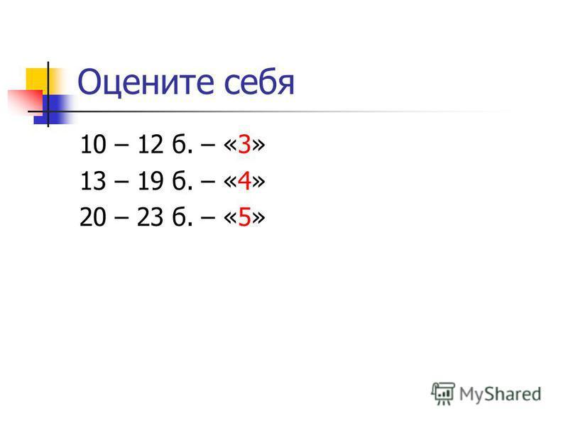 Оцените себя 10 – 12 б. – «3» 13 – 19 б. – «4» 20 – 23 б. – «5»