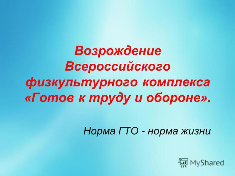 Возрождение Всероссийского физкультурного комплекса «Готов к труду и обороне». Норма ГТО - норма жизни
