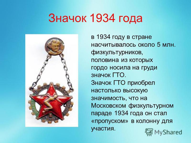 Значок 1934 года в 1934 году в стране насчитывалось около 5 млн. физкультурников, половина из которых гордо носила на груди значок ГТО. Значок ГТО приобрел настолько высокую значимость, что на Московском физкультурном параде 1934 года он стал «пропус