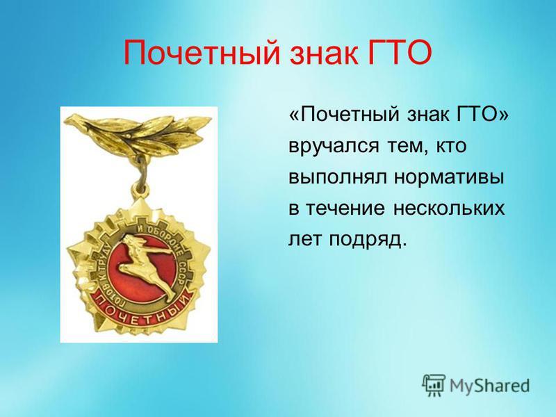 Почетный знак ГТО «Почетный знак ГТО» вручался тем, кто выполнял нормативы в течение нескольких лет подряд.