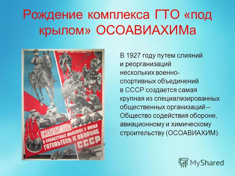 Рождение комплекса ГТО «под крылом» ОСОАВИАХИМа В 1927 году путем слияний и реорганизаций нескольких военно- спортивных объединений в СССР создается самая крупная из специализированных общественных организаций – Общество содействия обороне, авиационн