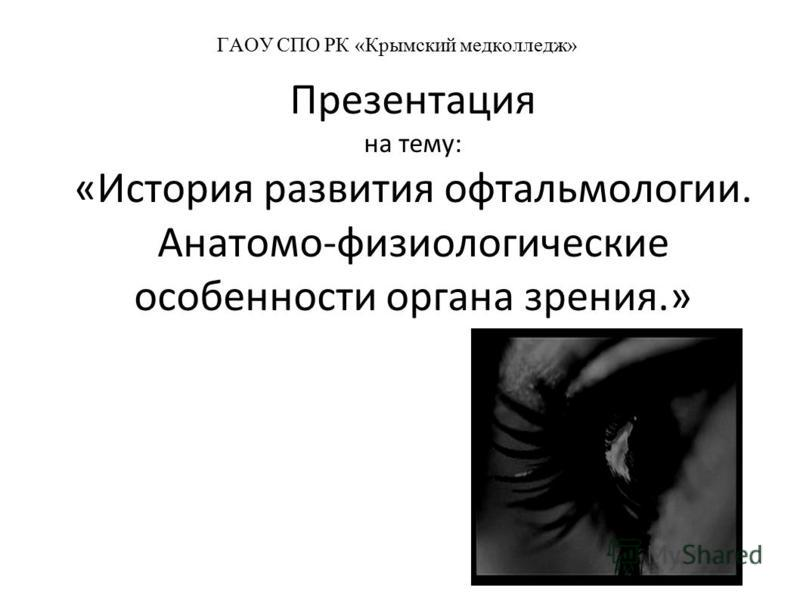 ГАОУ СПО РК «Крымский медколледж» Презентация на тему: «История развития офтальмологии. Анатомо-физиологические особенности органа зрения.»