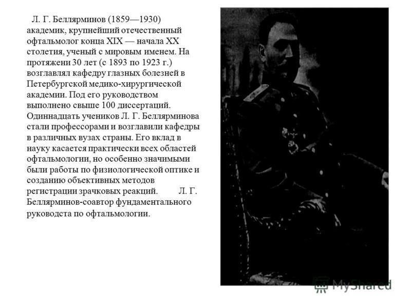 Л. Г. Беллярминов (18591930) академик, крупнейший отечественный офтальмолог конца XIX начала XX столетия, ученый с мировым именем. На протяжении 30 лет (с 1893 по 1923 г.) возглавлял кафедру глазных болезней в Петербургской медико-хирургической акаде