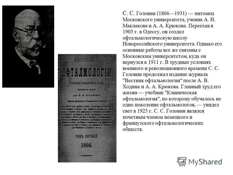 С. С. Головин (18661931) питомец Московского университета, ученик А. Н. Маклакова и А. А. Крюкова. Переехав в 1903 г. в Одессу, он создал офтальмологическую школу Новороссийского университета. Однако его основные работы все же связаны с Московским ун