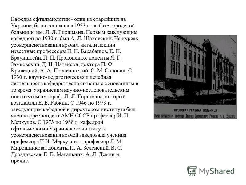 Кафедра офтальмологии - одна из старейших на Украине, была основана в 1923 г. на базе городской больницы им. Л. Л. Гиршмана. Первым заведующим кафедрой до 1930 г. был А. Л. Шаховский. На курсах усовершенствования врачам читали лекции известные профес