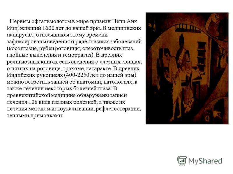 Первым офтальмологам в мире признан Пепи Анк Ири, живший 1600 лет до нашей эры. В медицинских папирусах, относящихся этому времени зафиксированы сведения о ряде глазных заболеваний (косоглазие, рубец роговицы, слезоточивость глаз, гнойные выделения и