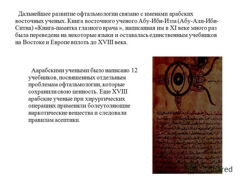 Дальнейшее развитие офтальмологии связано с именами арабских восточных ученых. Книга восточного ученого Абу-Ибн-Изза (Абу-Али-Ибн- Ситна) «Книга-памятка глазного врача », написанная им в XI веке много раз была переведена на некоторые языки и оставала