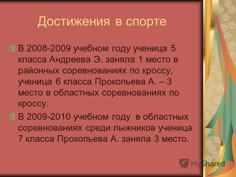 Достижения в спорте В 2008-2009 учебном году ученица 5 класса Андреева Э. заняла 1 место в районных соревнованиях по кроссу, ученица 6 класса Прокопьева А. – 3 место в областных соревнованиях по кроссу. В 2009-2010 учебном году в областных соревнован