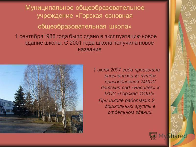 Муниципальное общеобразовательное учреждение «Горская основная общеобразовательная школа» 1 сентября 1988 года было сдано в эксплуатацию новое здание школы. С 2001 года школа получила новое название 1 июля 2007 года произошла реорганизация путём прис