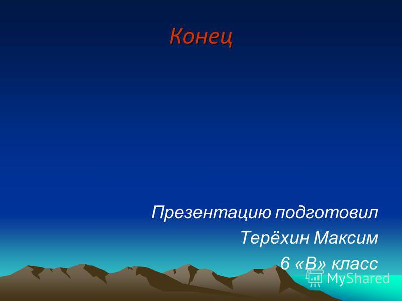 Конец Презентацию подготовил Терёхин Максим 6 «В» класс