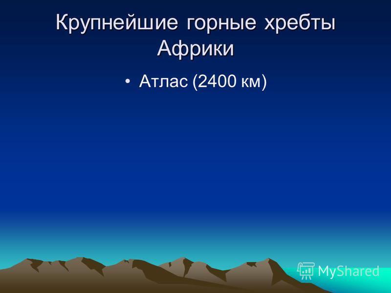 Крупнейшие горные хребты Африки Атлас (2400 км)
