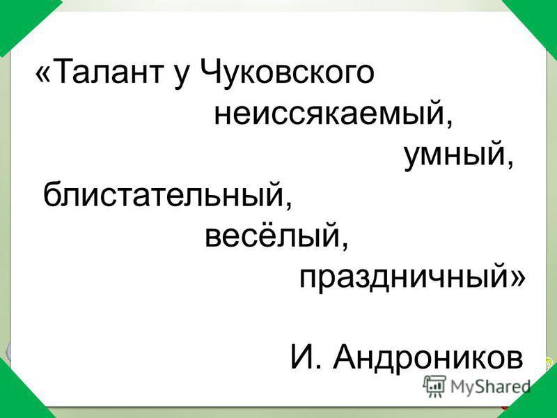 «Талант у Чуковского неиссякаемый, умный, блистательный, весёлый, праздничный» И. Андроников