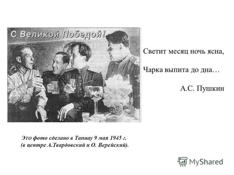 Э ТО фото сделано в Тапиау 9 мая 1945 г. (в центре А.Твардовский и О. Верейский). Светит месяц ночь ясна, Чарка выпита до дна… А.С. Пушкин