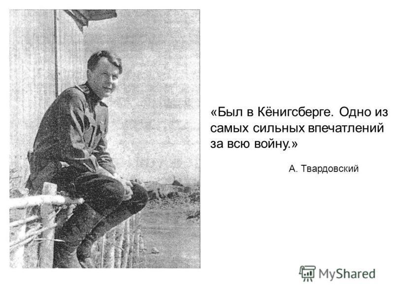 «Был в Кёнигсберге. Одно из самых сильных впечатлений за всю войну.» А. Твардовский