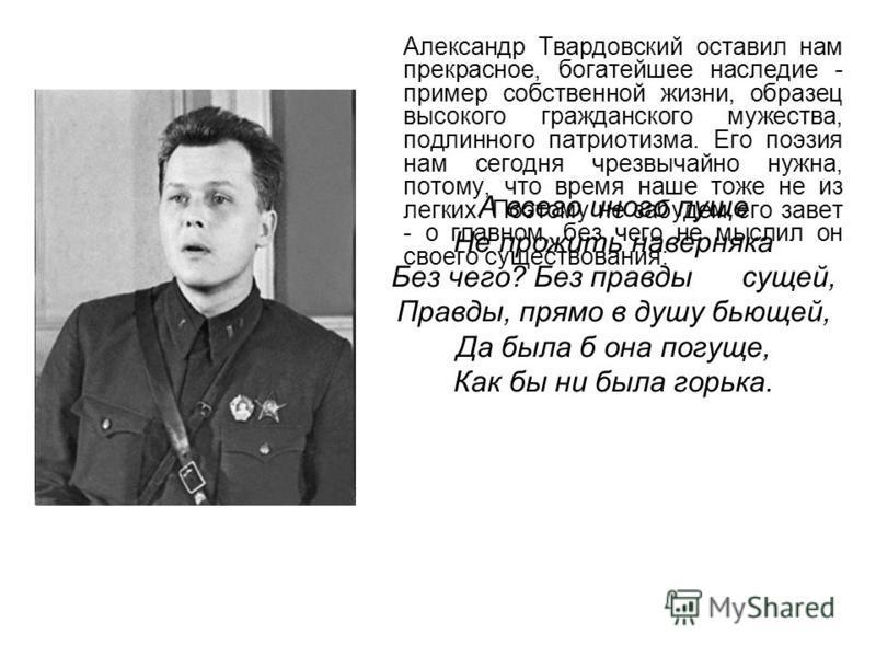 Александр Твардовский оставил нам прекрасное, богатейшее наследие - пример собственной жизни, образец высокого гражданского мужества, подлинного патриотизма. Его поэзия нам сегодня чрезвычайно нужна, потому, что время наше тоже не из легких. Поэтому